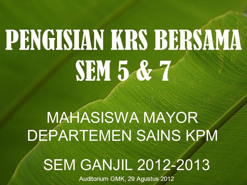 PENGISIAN KRS BERSAMA SEM 5 & 7 MAHASISWA MAYOR DEPARTEMEN SAINS KPM SEM GANJIL 2012-2013 Auditorium GMK, 29 Agustus 2012