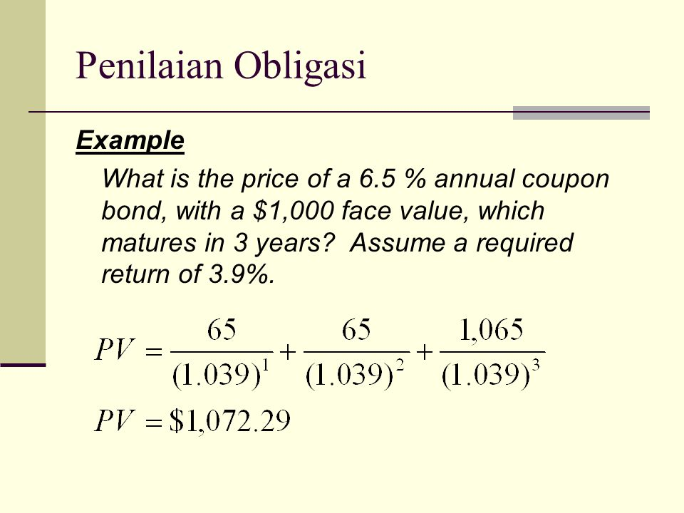 Penilaian Obligasi Example What is the price of a 6.5 % annual coupon bond, with a $1,000 face value, which matures in 3 years.