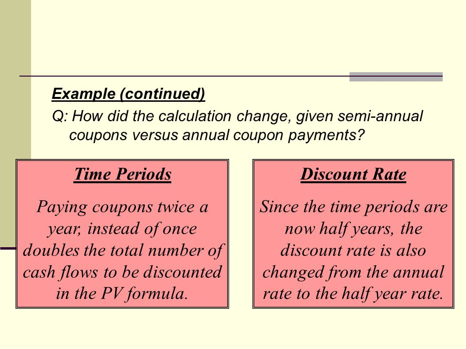 Example (continued) Q: How did the calculation change, given semi-annual coupons versus annual coupon payments.