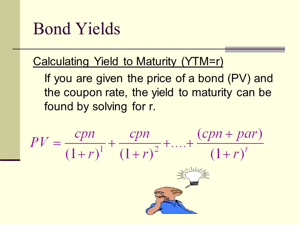 Bond Yields Calculating Yield to Maturity (YTM=r) If you are given the price of a bond (PV) and the coupon rate, the yield to maturity can be found by solving for r.