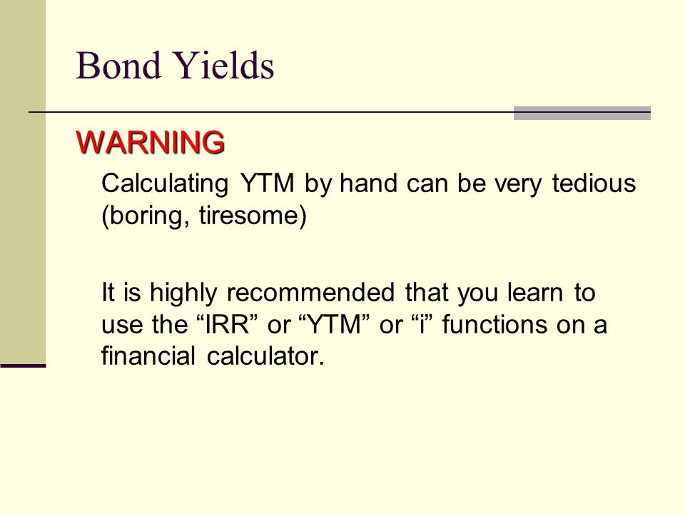 Bond Yields WARNING Calculating YTM by hand can be very tedious (boring, tiresome) It is highly recommended that you learn to use the IRR or YTM or i functions on a financial calculator.