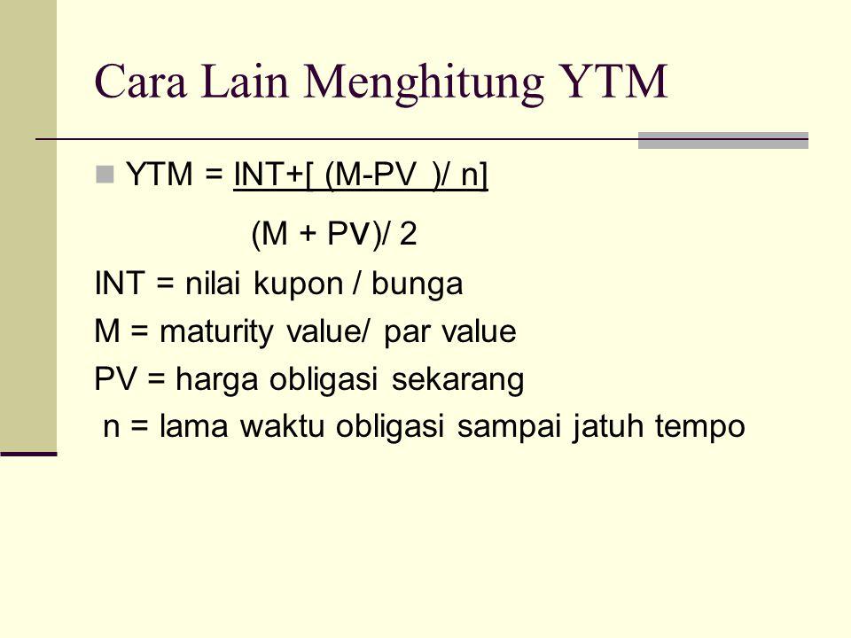 Cara Lain Menghitung YTM YTM = INT+[ (M-PV )/ n] (M + P v )/ 2 INT = nilai kupon / bunga M = maturity value/ par value PV = harga obligasi sekarang n = lama waktu obligasi sampai jatuh tempo