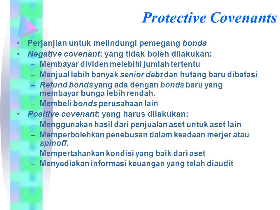 Protective Covenants Perjanjian untuk melindungi pemegang bonds Negative covenant: yang tidak boleh dilakukan: –Membayar dividen melebihi jumlah terte