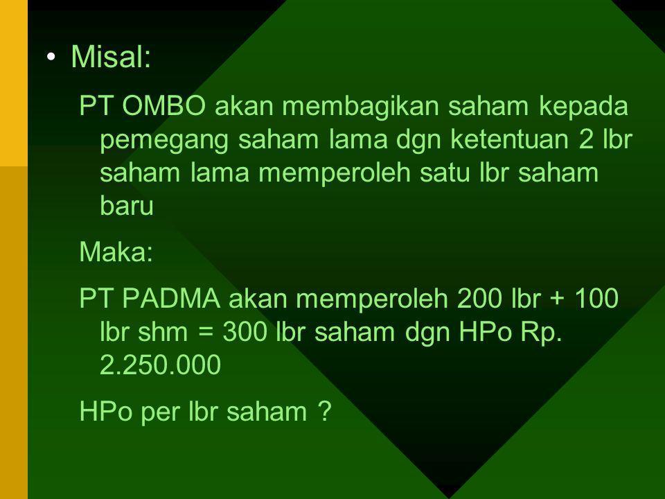 Misal: PT OMBO akan membagikan saham kepada pemegang saham lama dgn ketentuan 2 lbr saham lama memperoleh satu lbr saham baru Maka: PT PADMA akan memp