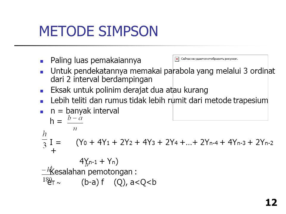 12 METODE SIMPSON Paling luas pemakaiannya Untuk pendekatannya memakai parabola yang melalui 3 ordinat dari 2 interval berdampingan Eksak untuk polinim derajat dua atau kurang Lebih teliti dan rumus tidak lebih rumit dari metode trapesium n = banyak interval h = I = (Y 0 + 4Y 1 + 2Y 2 + 4Y 3 + 2Y 4 +…+ 2Y n-4 + 4Y n-3 + 2Y n-2 + 4Y n-1 + Y n ) Kesalahan pemotongan : e T ~ (b-a) f (Q), a<Q<b