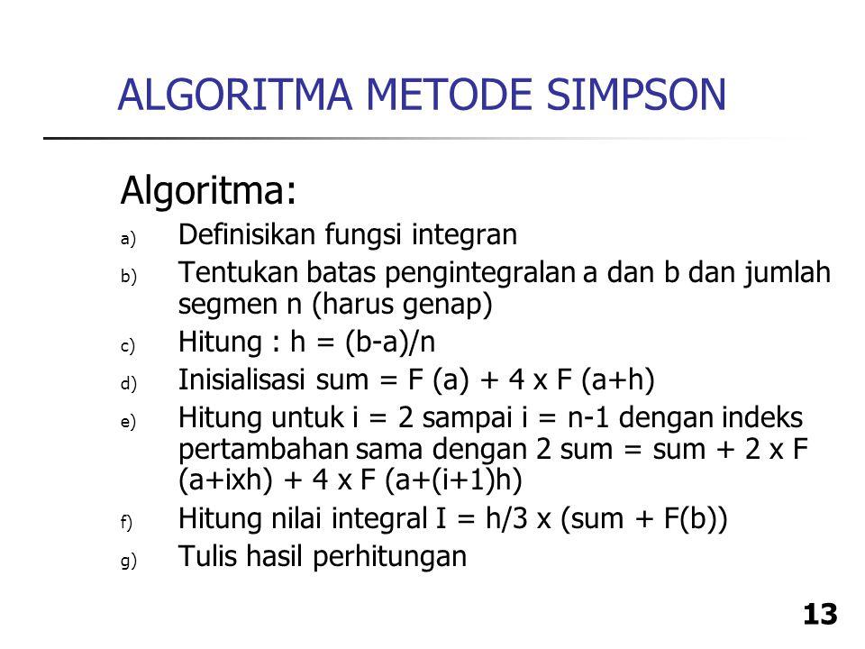 13 ALGORITMA METODE SIMPSON Algoritma: a) Definisikan fungsi integran b) Tentukan batas pengintegralan a dan b dan jumlah segmen n (harus genap) c) Hitung : h = (b-a)/n d) Inisialisasi sum = F (a) + 4 x F (a+h) e) Hitung untuk i = 2 sampai i = n-1 dengan indeks pertambahan sama dengan 2 sum = sum + 2 x F (a+ixh) + 4 x F (a+(i+1)h) f) Hitung nilai integral I = h/3 x (sum + F(b)) g) Tulis hasil perhitungan