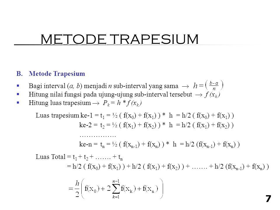 7 B.Metode Trapesium  Bagi interval (a, b) menjadi n sub-interval yang sama   Hitung nilai fungsi pada ujung-ujung sub-interval tersebut  f (x k )  Hitung luas trapesium  P k = h * f (x k ) Luas trapesium ke-1 = t 1 = ½ ( f(x 0 ) + f(x 1 ) ) * h = h/2 ( f(x 0 ) + f(x 1 ) ) ke-2 = t 2 = ½ ( f(x 1 ) + f(x 2 ) ) * h = h/2 ( f(x 1 ) + f(x 2 ) ) …………….