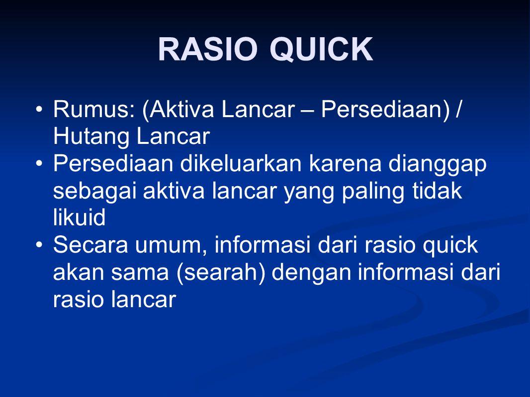 RASIO QUICK Rumus: (Aktiva Lancar – Persediaan) / Hutang Lancar Persediaan dikeluarkan karena dianggap sebagai aktiva lancar yang paling tidak likuid