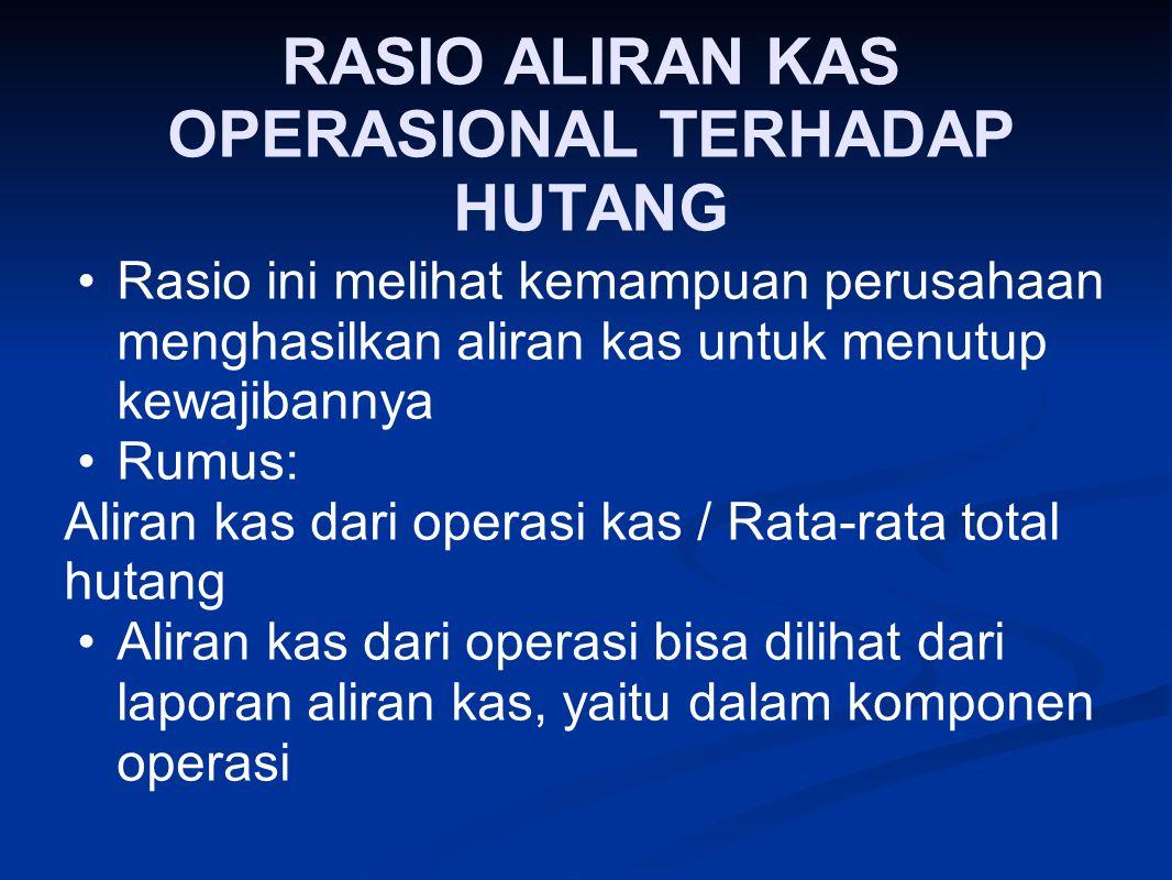 RASIO ALIRAN KAS OPERASIONAL TERHADAP HUTANG Rasio ini melihat kemampuan perusahaan menghasilkan aliran kas untuk menutup kewajibannya Rumus: Aliran k