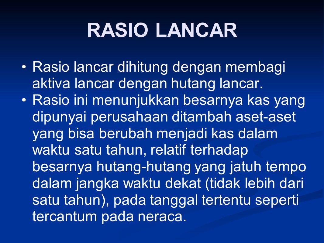 RASIO LANCAR Rasio lancar dihitung dengan membagi aktiva lancar dengan hutang lancar. Rasio ini menunjukkan besarnya kas yang dipunyai perusahaan dita
