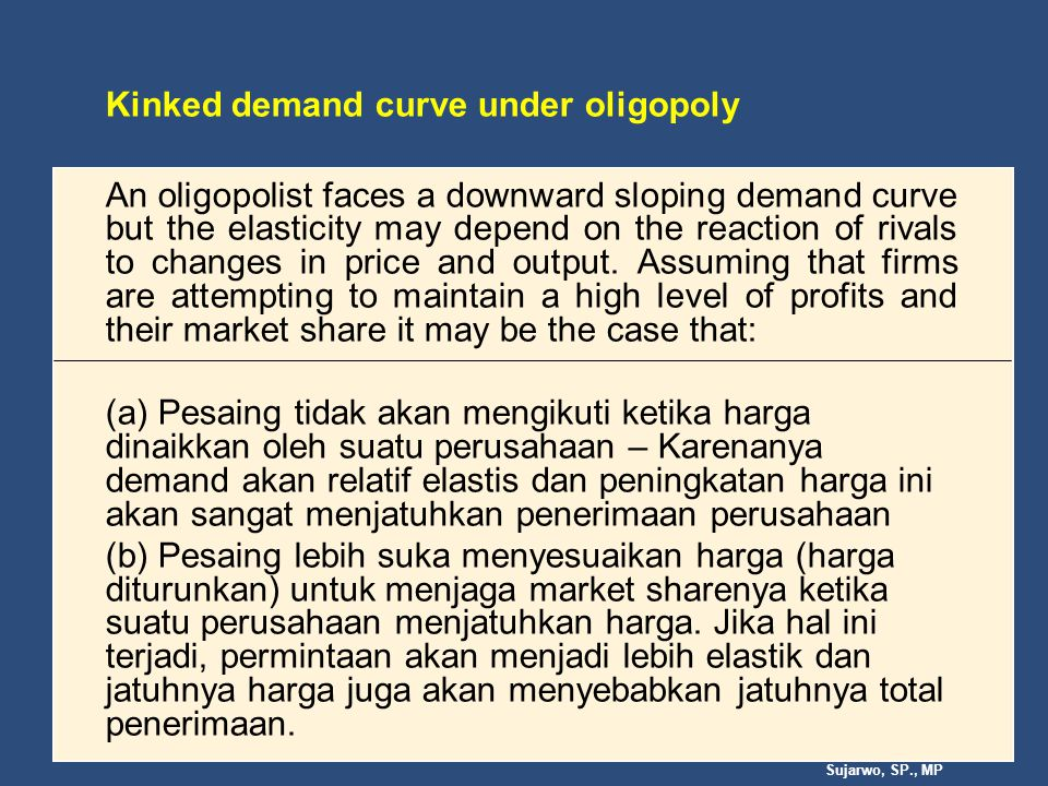 Sujarwo, SP., MP Kinked demand curve under oligopoly An oligopolist faces a downward sloping demand curve but the elasticity may depend on the reaction of rivals to changes in price and output.
