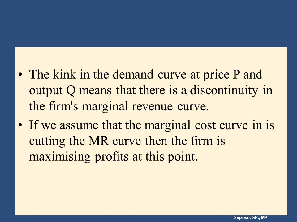 Sujarwo, SP., MP The kink in the demand curve at price P and output Q means that there is a discontinuity in the firm s marginal revenue curve.