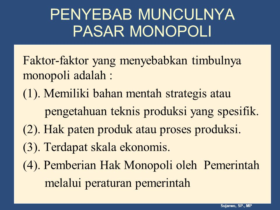 Sujarwo, SP., MP PENYEBAB MUNCULNYA PASAR MONOPOLI Faktor-faktor yang menyebabkan timbulnya monopoli adalah : (1).