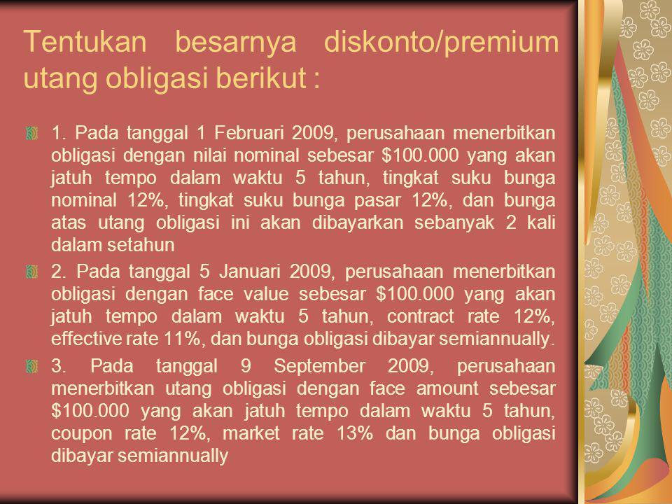 Tentukan besarnya diskonto/premium utang obligasi berikut : 1. Pada tanggal 1 Februari 2009, perusahaan menerbitkan obligasi dengan nilai nominal sebe