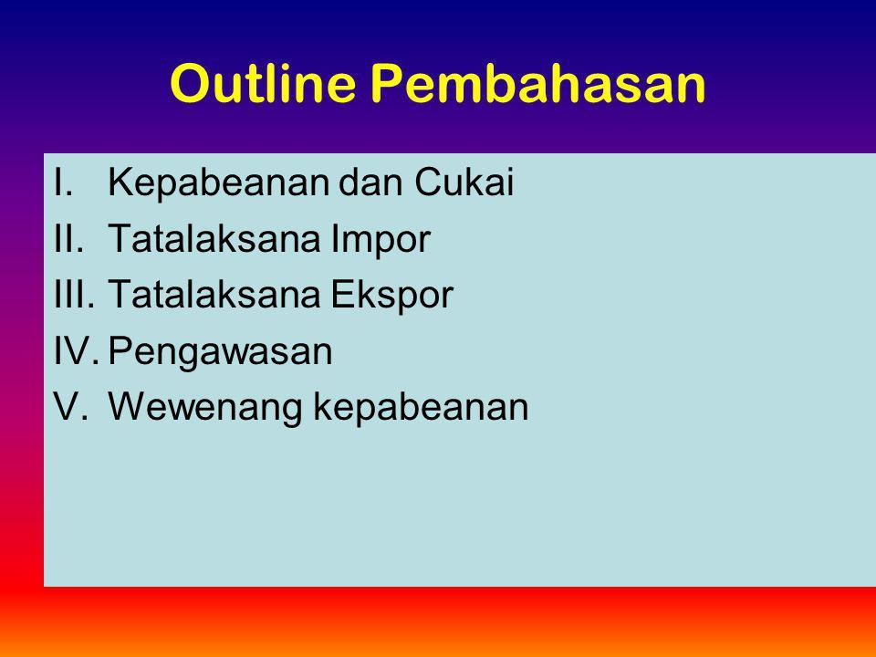 Outline Pembahasan I.Kepabeanan dan Cukai II.Tatalaksana Impor III.Tatalaksana Ekspor IV.Pengawasan V.Wewenang kepabeanan