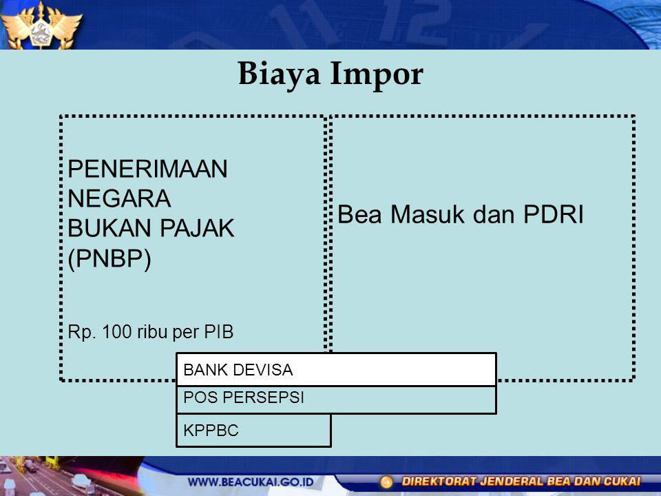 Biaya Impor Bea Masuk dan PDRI PENERIMAAN NEGARA BUKAN PAJAK (PNBP) Rp. 100 ribu per PIB POS PERSEPSI KPPBC BANK DEVISA