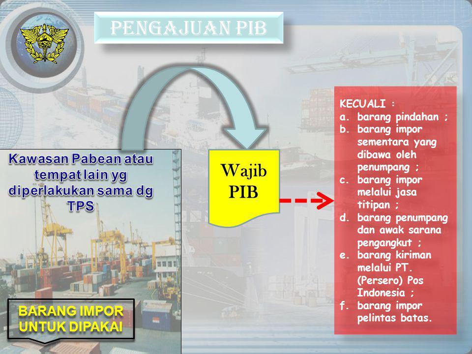PENGAJUAN PIB Wajib PIB BARANG IMPOR UNTUK DIPAKAI KECUALI : a.barang pindahan ; b.barang impor sementara yang dibawa oleh penumpang ; c.barang impor