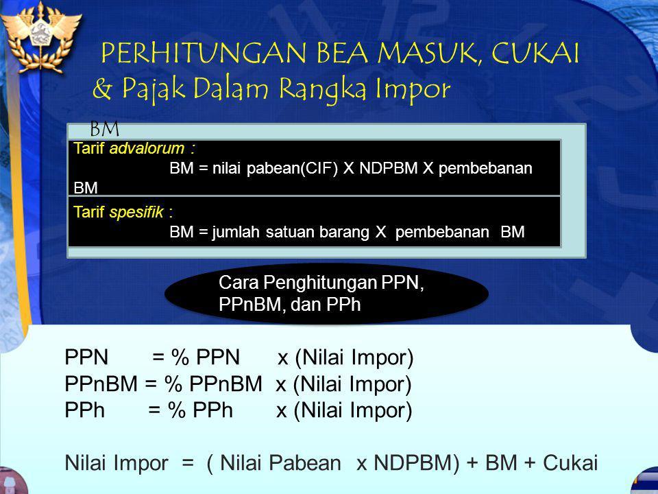 PERHITUNGAN BEA MASUK, CUKAI & Pajak Dalam Rangka Impor PPN = % PPN x (Nilai Impor) PPnBM = % PPnBM x (Nilai Impor) PPh = % PPh x (Nilai Impor) Nilai