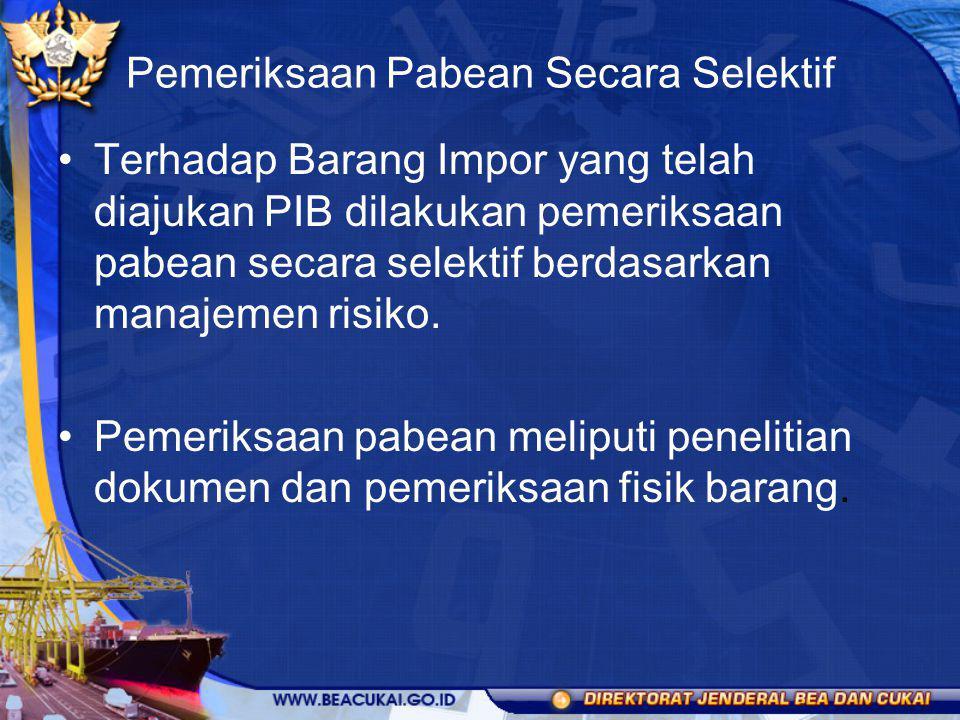 Pemeriksaan Pabean Secara Selektif Terhadap Barang Impor yang telah diajukan PIB dilakukan pemeriksaan pabean secara selektif berdasarkan manajemen ri