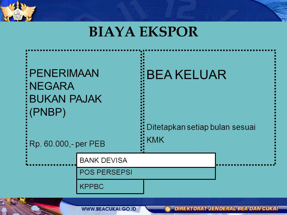 BIAYA EKSPOR BEA KELUAR Ditetapkan setiap bulan sesuai KMK PENERIMAAN NEGARA BUKAN PAJAK (PNBP) Rp. 60.000,- per PEB POS PERSEPSI KPPBC BANK DEVISA
