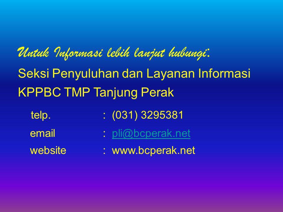 Untuk Informasi lebih lanjut hubungi : Seksi Penyuluhan dan Layanan Informasi KPPBC TMP Tanjung Perak telp.: (031) 3295381 email: pli@bcperak.netpli@b