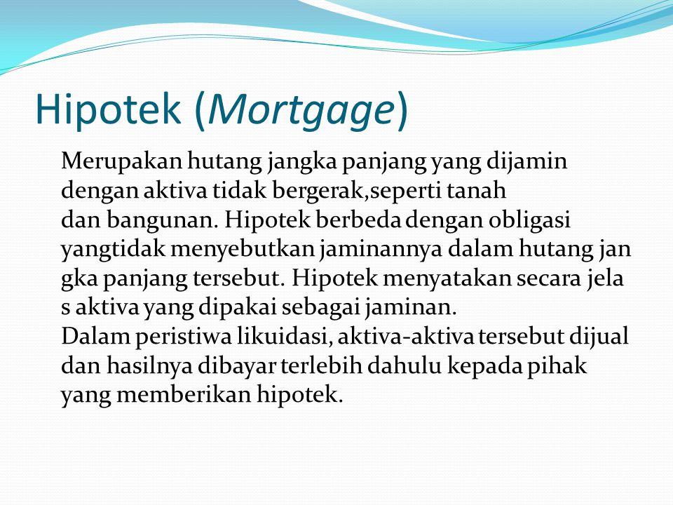 Hipotek (Mortgage) Merupakan hutang jangka panjang yang dijamin dengan aktiva tidak bergerak,seperti tanah dan bangunan. Hipotek berbeda dengan obliga