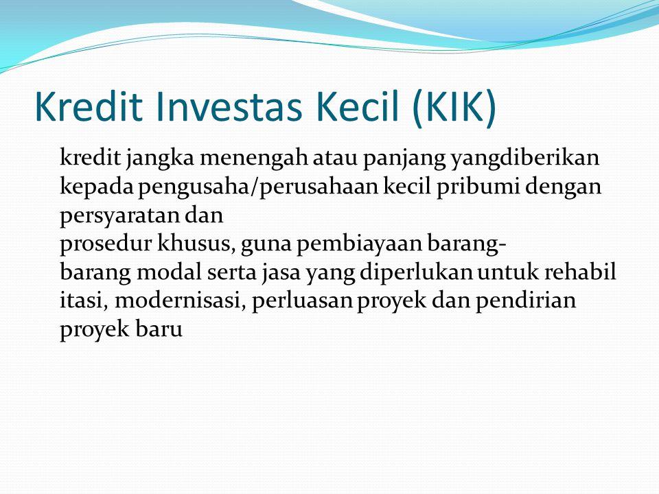 Kredit Investas Kecil (KIK) kredit jangka menengah atau panjang yangdiberikan kepada pengusaha/perusahaan kecil pribumi dengan persyaratan dan prosedu