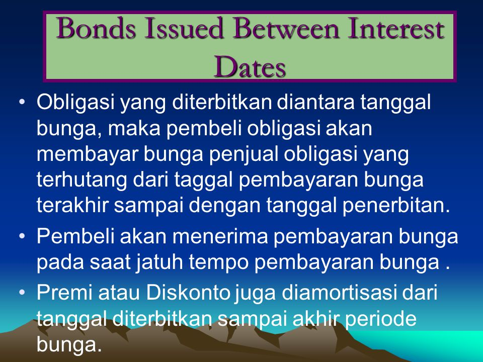 Obligasi yang diterbitkan diantara tanggal bunga, maka pembeli obligasi akan membayar bunga penjual obligasi yang terhutang dari taggal pembayaran bunga terakhir sampai dengan tanggal penerbitan.