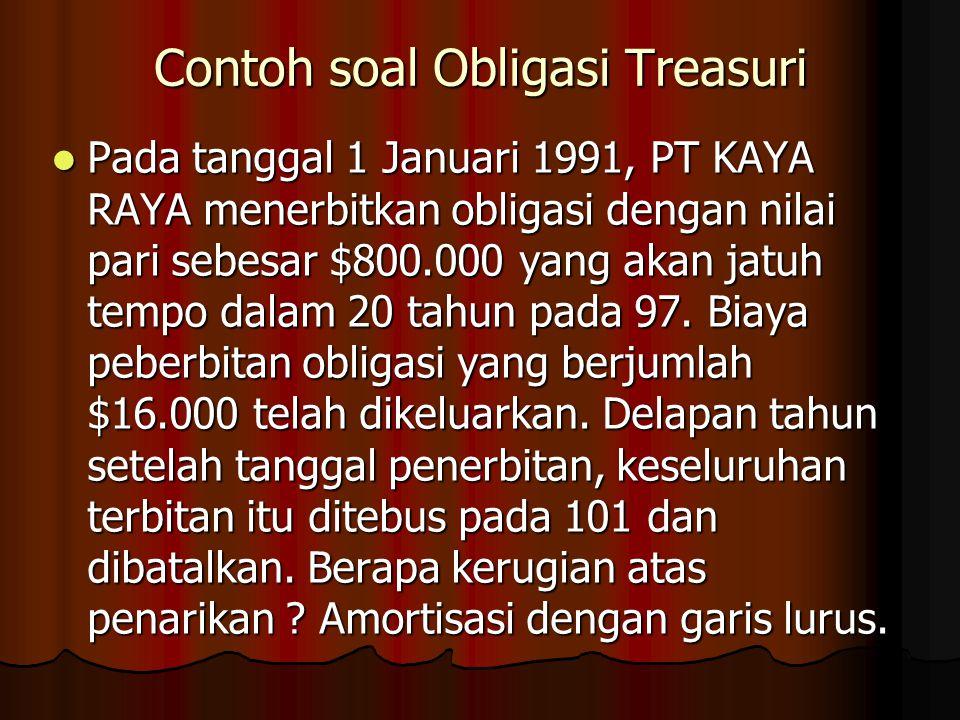 Contoh soal Obligasi Treasuri Pada tanggal 1 Januari 1991, PT KAYA RAYA menerbitkan obligasi dengan nilai pari sebesar $800.000 yang akan jatuh tempo dalam 20 tahun pada 97.
