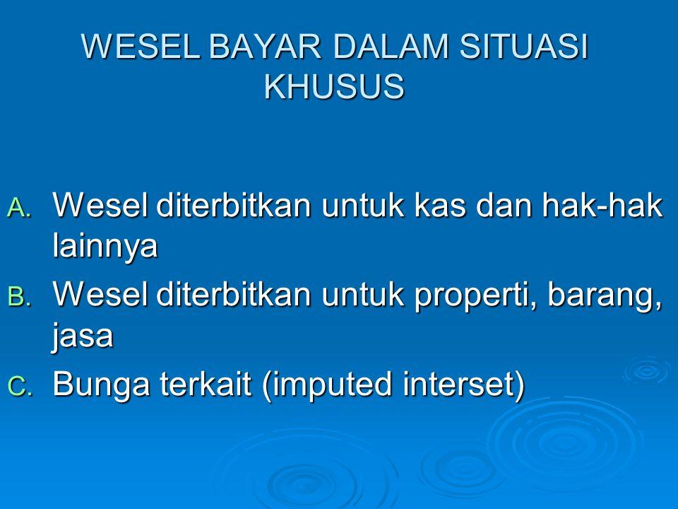 WESEL BAYAR DALAM SITUASI KHUSUS A. Wesel diterbitkan untuk kas dan hak-hak lainnya B. Wesel diterbitkan untuk properti, barang, jasa C. Bunga terkait