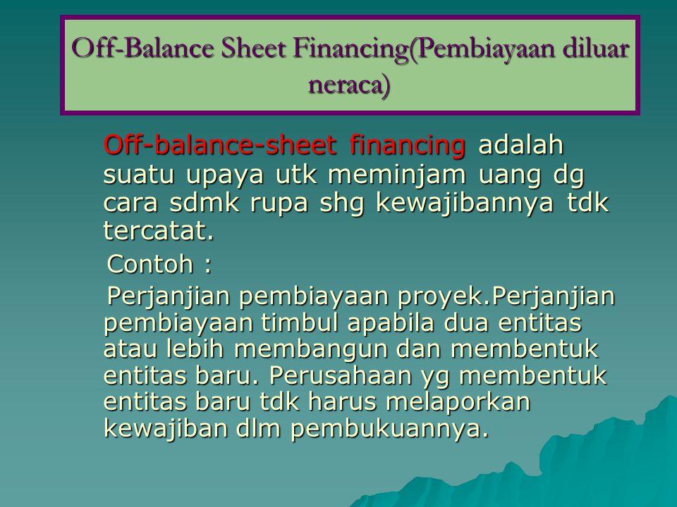 Off-balance-sheet financing adalah suatu upaya utk meminjam uang dg cara sdmk rupa shg kewajibannya tdk tercatat. Contoh : Contoh : Perjanjian pembiay
