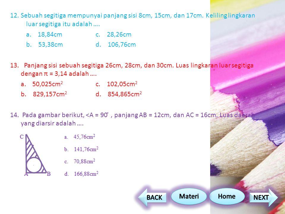 12. Sebuah segitiga mempunyai panjang sisi 8cm, 15cm, dan 17cm. Keliling lingkaran luar segitiga itu adalah …. a. 18,84cmc. 28,26cm b. 53,38cmd. 106,7