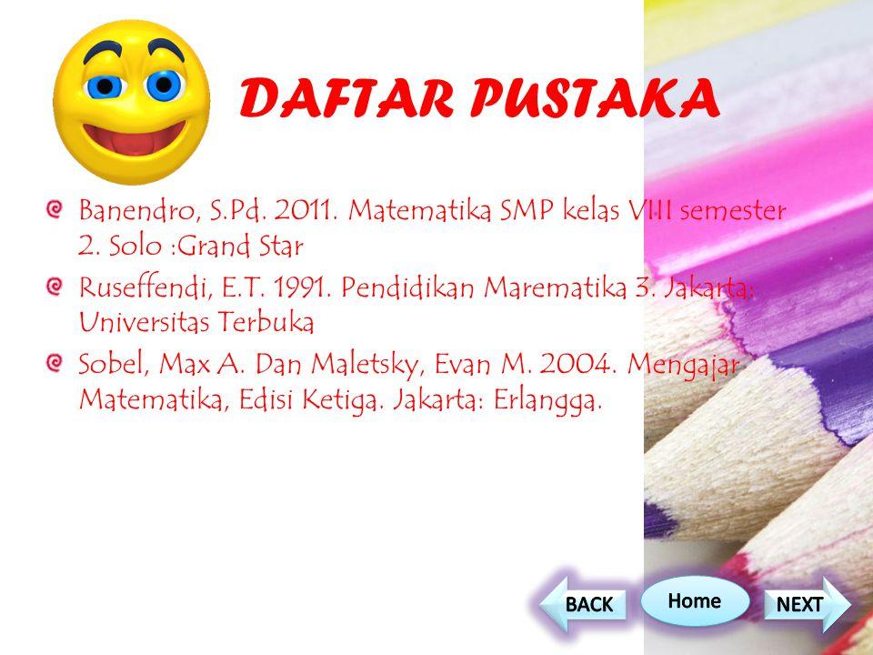 DAFTAR PUSTAKA Banendro, S.Pd. 2011. Matematika SMP kelas VIII semester 2. Solo :Grand Star Ruseffendi, E.T. 1991. Pendidikan Marematika 3. Jakarta: U