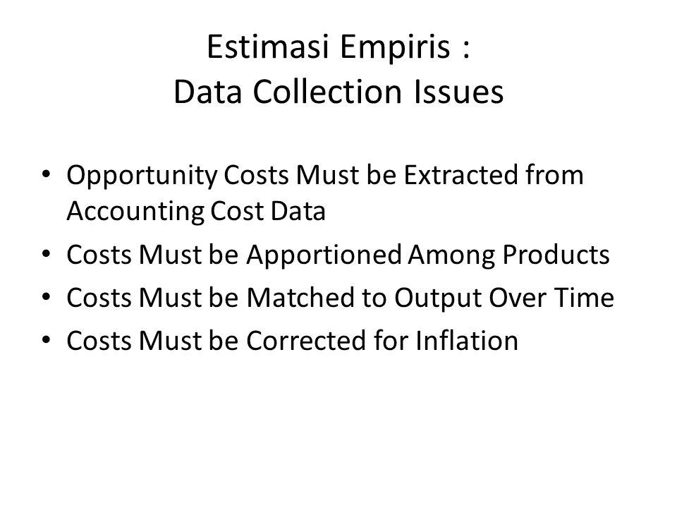 Estimasi Empiris : Data Collection Issues Opportunity Costs Must be Extracted from Accounting Cost Data Costs Must be Apportioned Among Products Costs