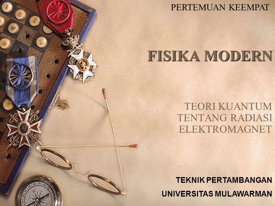 FISIKA MODERN TEORI KUANTUM TENTANG RADIASI ELEKTROMAGNET PERTEMUAN KEEMPAT TEKNIK PERTAMBANGAN UNIVERSITAS MULAWARMAN