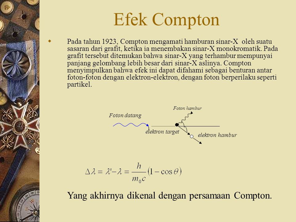 Efek Compton  Pada tahun 1923, Compton mengamati hamburan sinar-X oleh suatu sasaran dari grafit, ketika ia menembakan sinar-X monokromatik.