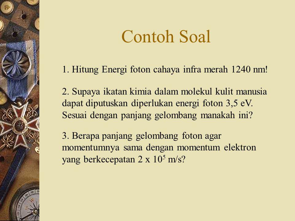 Contoh Soal 1.Hitung Energi foton cahaya infra merah 1240 nm.