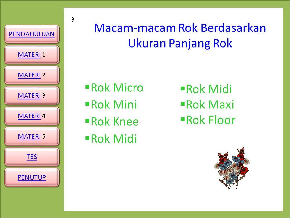 PENUTUP PENDAHULUAN MATERIMATERI 1 MATERIMATERI 1 MATERIMATERI 3 MATERIMATERI 3 MATERIMATERI 4 MATERIMATERI 4 MATERIMATERI 5 MATERIMATERI 5 TES MATERIMATERI 2 MATERIMATERI 2 Rok Micro Rok Mini 4 Rok micro adalah rok yang panjangnya sampai batas pangkal paha Rok mini adalah rok yang panjangnya sampai pertengahan paha