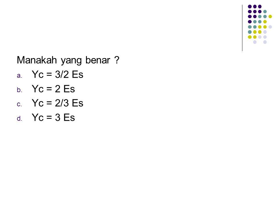 Manakah yang benar ? a. Yc = 3/2 Es b. Yc = 2 Es c. Yc = 2/3 Es d. Yc = 3 Es