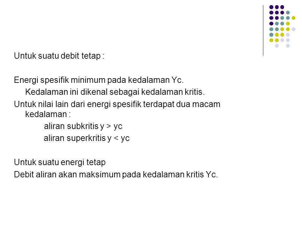 Untuk suatu debit tetap : Energi spesifik minimum pada kedalaman Yc. Kedalaman ini dikenal sebagai kedalaman kritis. Untuk nilai lain dari energi spes