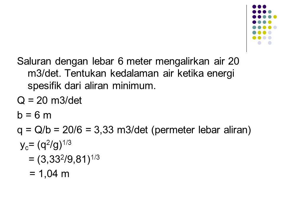 Saluran dengan lebar 6 meter mengalirkan air 20 m3/det. Tentukan kedalaman air ketika energi spesifik dari aliran minimum. Q = 20 m3/det b = 6 m q = Q