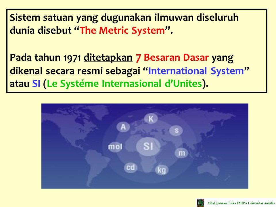 "Sistem satuan yang dugunakan ilmuwan diseluruh dunia disebut ""The Metric System"". Pada tahun 1971 ditetapkan 7 Besaran Dasar yang dikenal secara resmi"