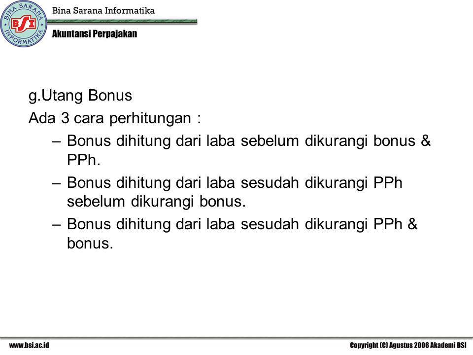 g.Utang Bonus Ada 3 cara perhitungan : –Bonus dihitung dari laba sebelum dikurangi bonus & PPh. –Bonus dihitung dari laba sesudah dikurangi PPh sebelu