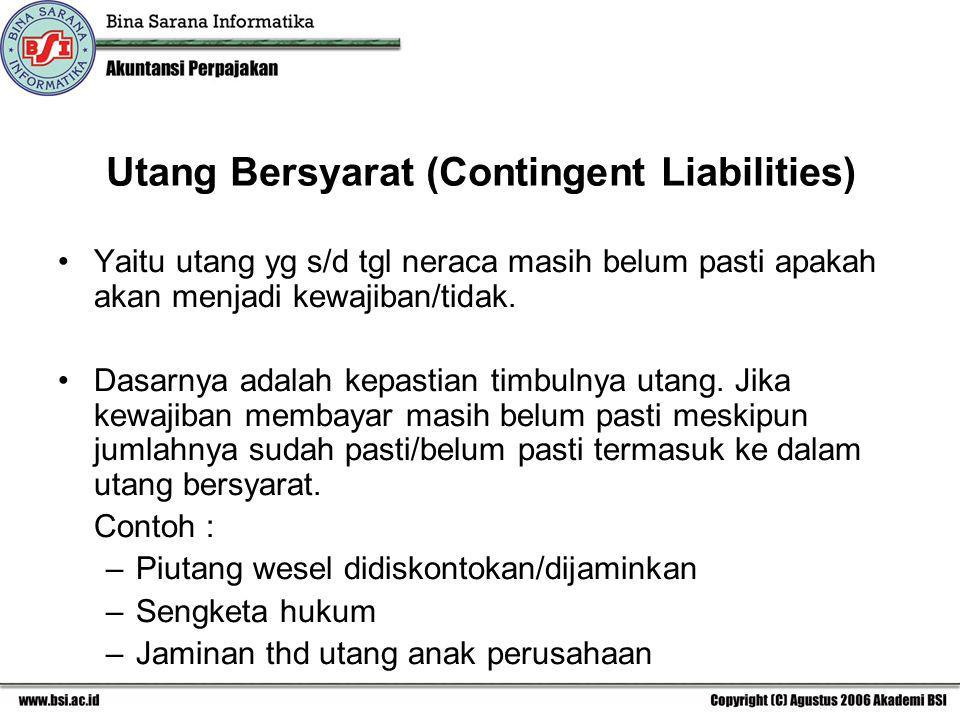 Utang Bersyarat (Contingent Liabilities) Yaitu utang yg s/d tgl neraca masih belum pasti apakah akan menjadi kewajiban/tidak. Dasarnya adalah kepastia