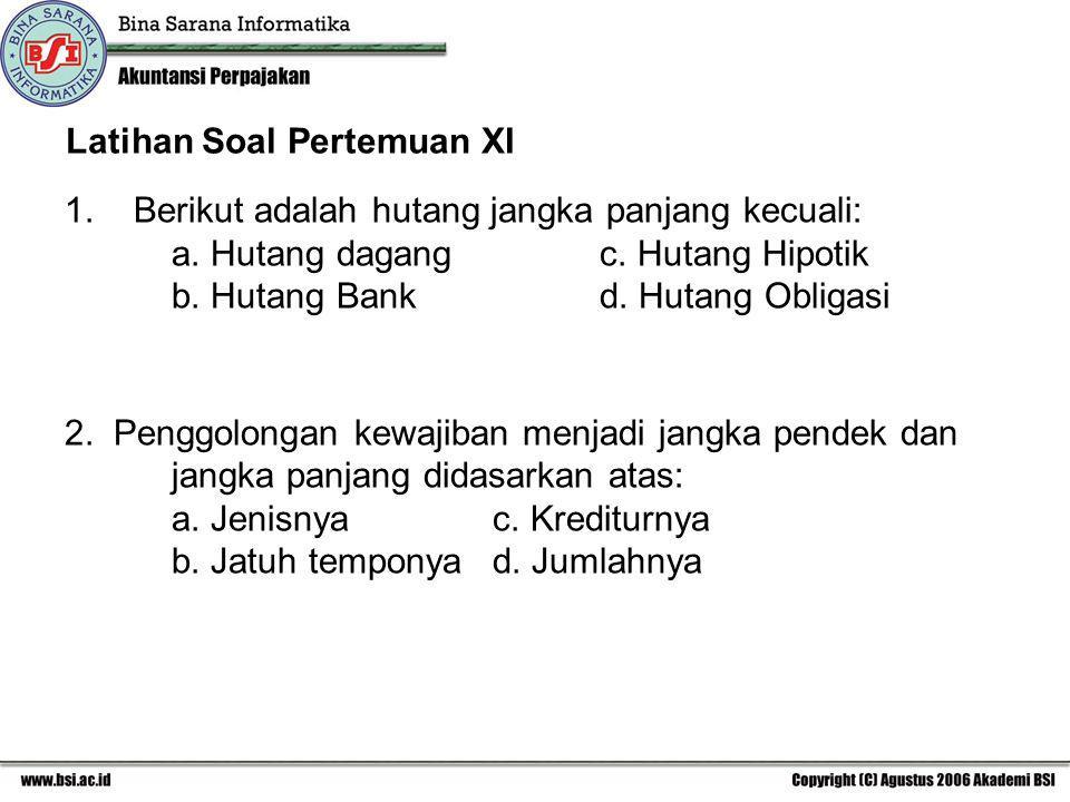 Latihan Soal Pertemuan XI 1. Berikut adalah hutang jangka panjang kecuali: a. Hutang dagangc. Hutang Hipotik b. Hutang Bank d. Hutang Obligasi 2. Peng