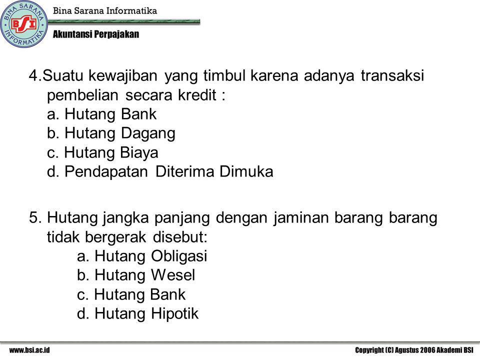 5.Hutang jangka panjang dengan jaminan barang barang tidak bergerak disebut: a. Hutang Obligasi b. Hutang Wesel c. Hutang Bank d. Hutang Hipotik
