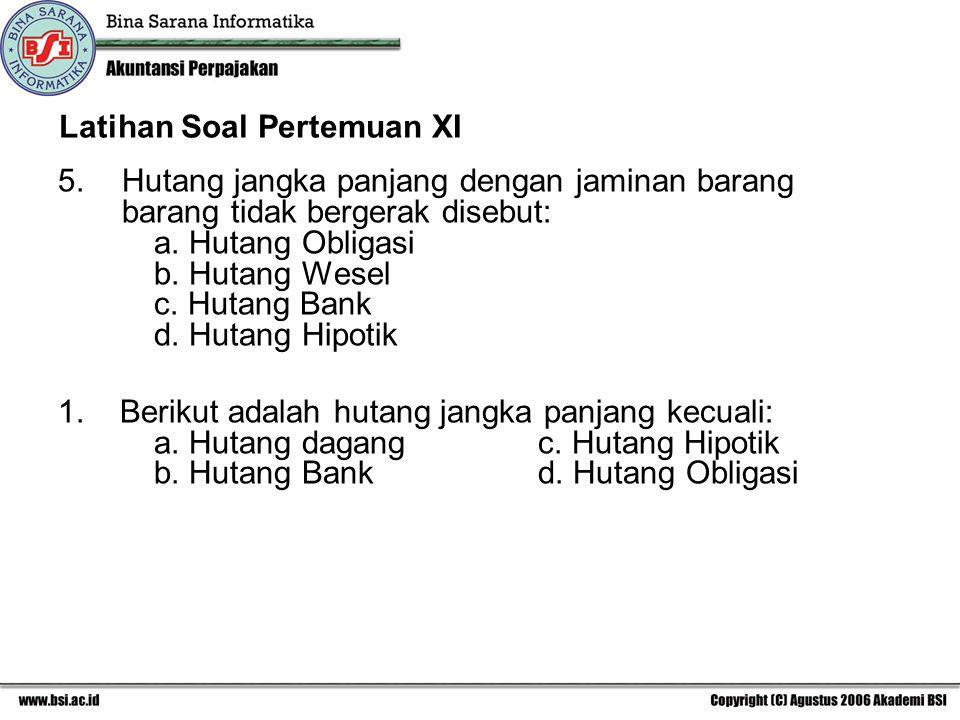 Latihan Soal Pertemuan XI 5.Hutang jangka panjang dengan jaminan barang barang tidak bergerak disebut: a. Hutang Obligasi b. Hutang Wesel c. Hutang Ba