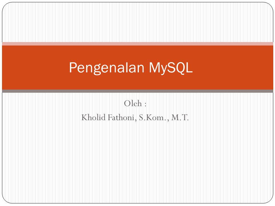 Oleh : Kholid Fathoni, S.Kom., M.T. Pengenalan MySQL