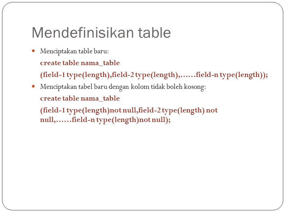 Mendefinisikan table Menciptakan table baru: create table nama_table (field-1 type(length),field-2 type(length),……field-n type(length)); Menciptakan tabel baru dengan kolom tidak boleh kosong: create table nama_table (field-1 type(length)not null,field-2 type(length) not null,……field-n type(length)not null);