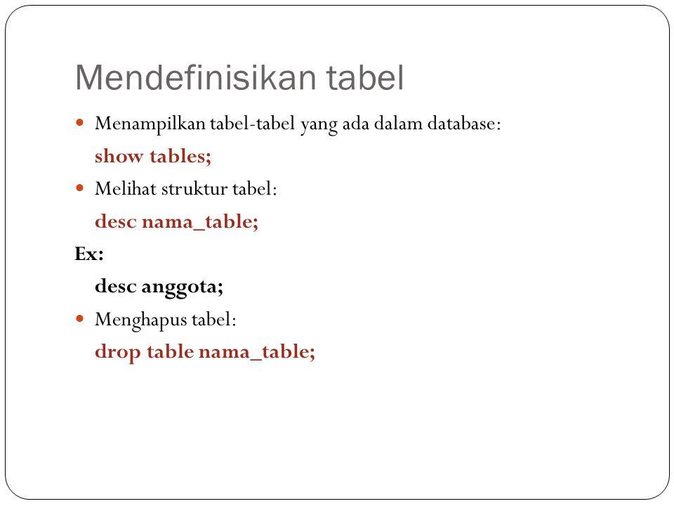 Mendefinisikan tabel Menampilkan tabel-tabel yang ada dalam database: show tables; Melihat struktur tabel: desc nama_table; Ex: desc anggota; Menghapus tabel: drop table nama_table;
